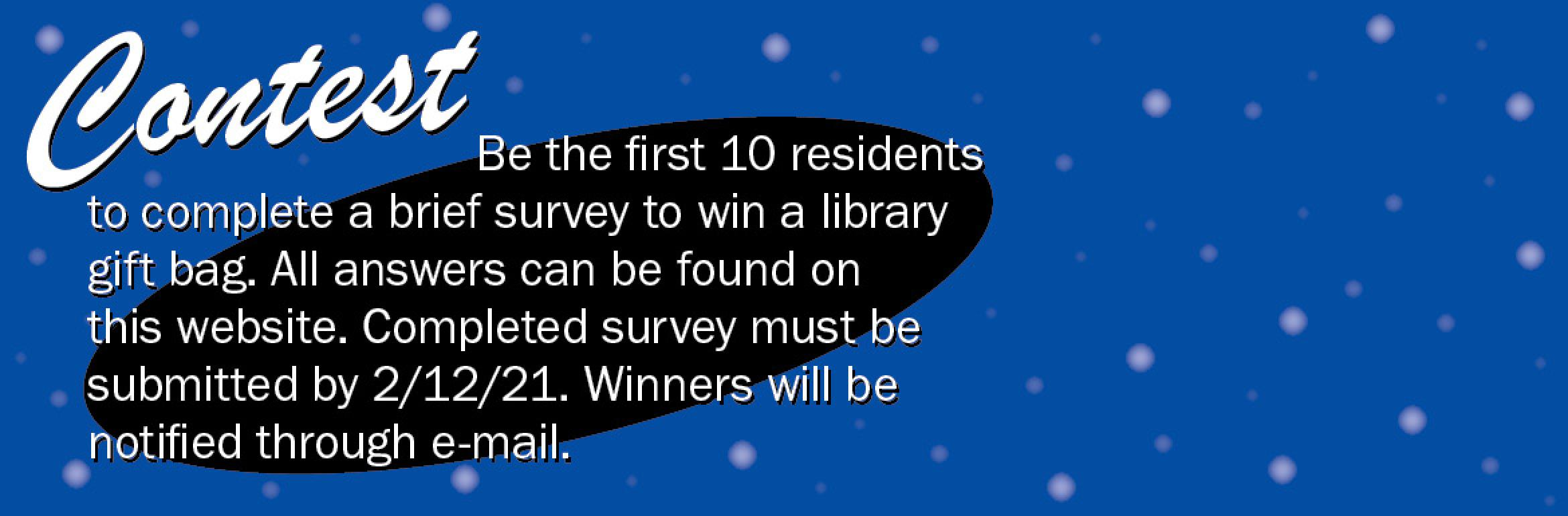 Contest: Be the first 10 residents to complete a brief survey to win a library gift bag. All answers can be found on this website. Completed survey must be submitted by 2/12/21. Winners will be notified through e-mail.