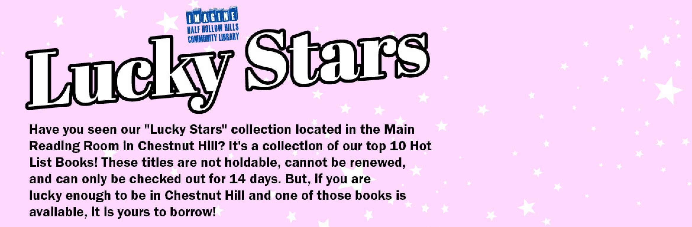 "Lucky Stars. Have you seen our ""Lucky Stars"" collection located in the Main Reading Room in Chestnut Hill? It's a collection of our top 10 Hot List Books! These titles are not holdable, cannot be renewed, and can only be checked out for 14 days. But, if you are lucky enough to be in Chestnut Hill and one of those books is available, it is yours to borrow!"